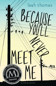 book cover of Because You'll Never Meet Me by Leah Thomas published by Bloomsbury Teen  | recommended on BooksYALove.com
